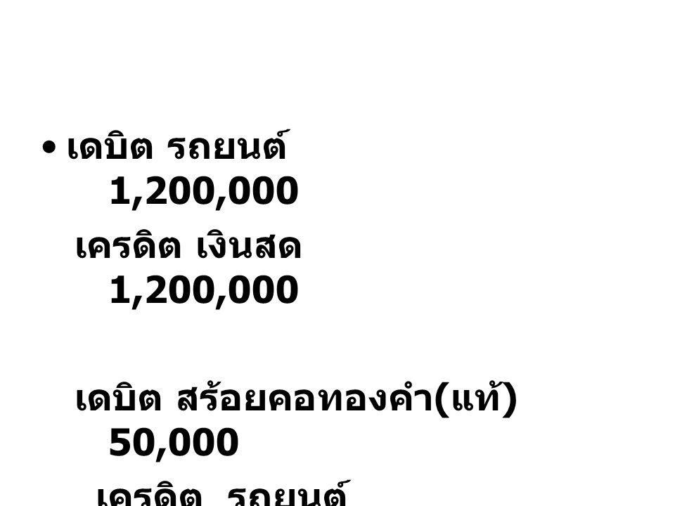 เดบิต รถยนต์ 1,200,000 เครดิต เงินสด 1,200,000 เดบิต สร้อยคอทองคำ ( แท้ ) 50,000 เครดิต รถยนต์ 50,000