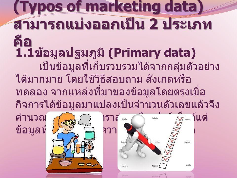 1. ประเภทข้อมูลทางการตลาด (Typos of marketing data) สามารถแบ่งออกเป็น 2 ประเภท คือ 1.1 ข้อมูลปฐมภูมิ (Primary data) เป็นข้อมูลที่เก็บรวบรวมได้จากกลุ่ม