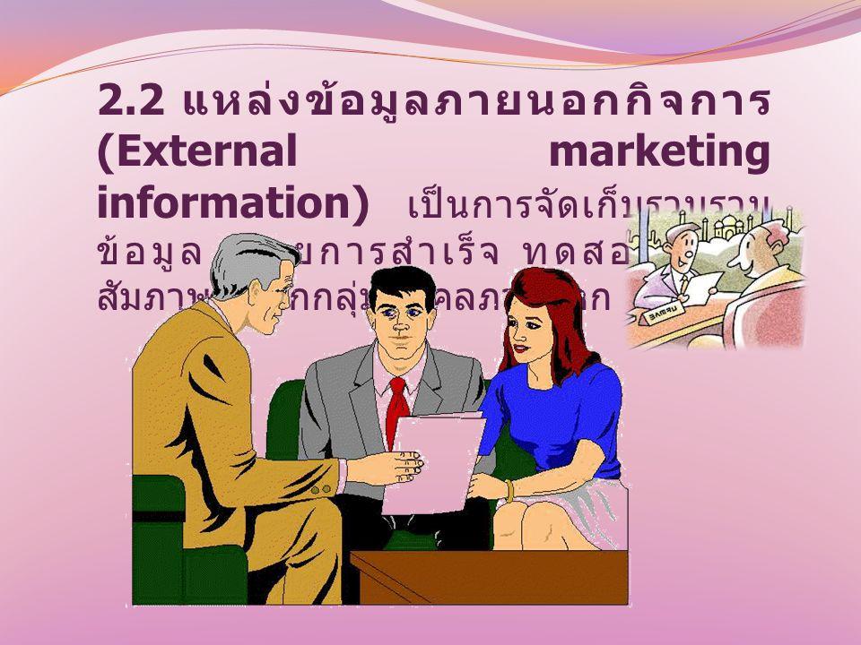 2.2 แหล่งข้อมูลภายนอกกิจการ (External marketing information) เป็นการจัดเก็บรวบรวม ข้อมูล โดยการสำเร็จ ทดสอบ และ สัมภาษณ์จากกลุ่มบุคคลภายนอก