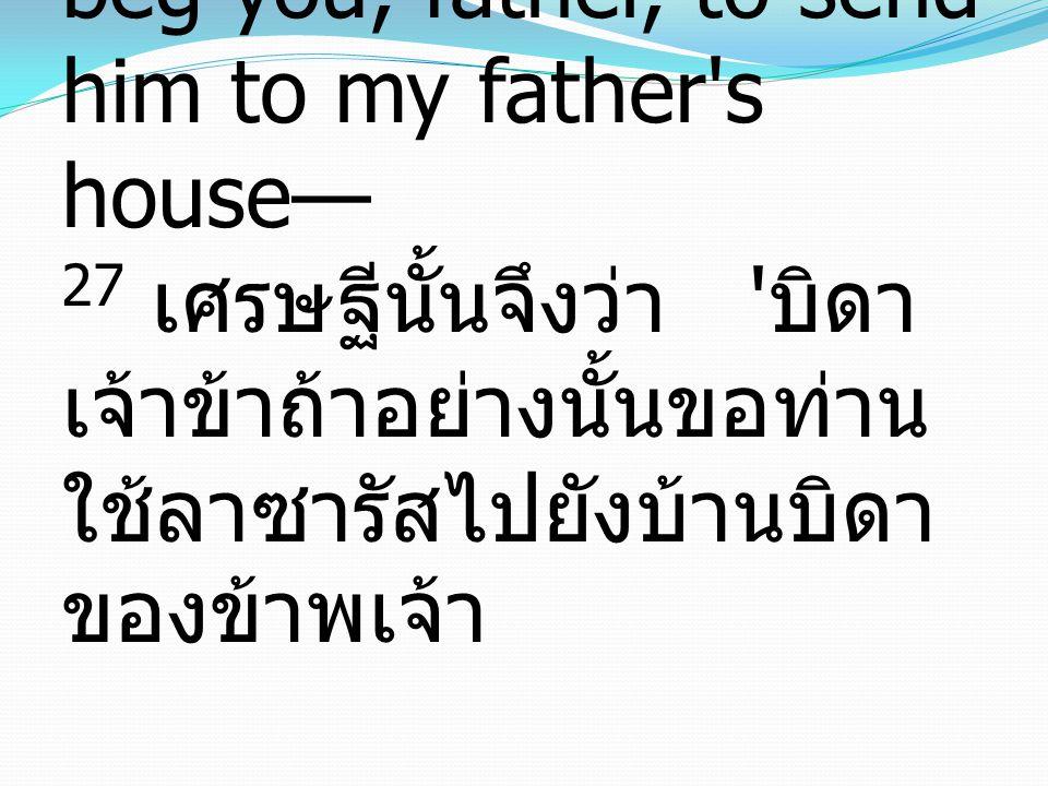 27 And he said, 'Then I beg you, father, to send him to my father s house— 27 เศรษฐีนั้นจึงว่า บิดา เจ้าข้าถ้าอย่างนั้นขอท่าน ใช้ลาซารัสไปยังบ้านบิดา ของข้าพเจ้า