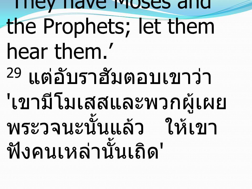 29 But Abraham said, 'They have Moses and the Prophets; let them hear them.' 29 แต่อับราฮัมตอบเขาว่า เขามีโมเสสและพวกผู้เผย พระวจนะนั้นแล้ว ให้เขา ฟังคนเหล่านั้นเถิด