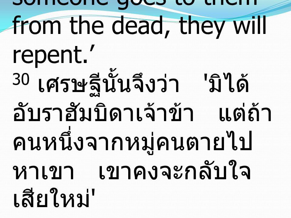 30 And he said, 'No, father Abraham, but if someone goes to them from the dead, they will repent.' 30 เศรษฐีนั้นจึงว่า มิได้ อับราฮัมบิดาเจ้าข้า แต่ถ้า คนหนึ่งจากหมู่คนตายไป หาเขา เขาคงจะกลับใจ เสียใหม่