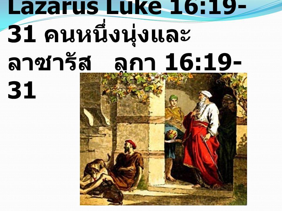 The Rich man and Lazarus Luke 16:19- 31 คนหนึ่งนุ่งและ ลาซารัส ลูกา 16:19- 31