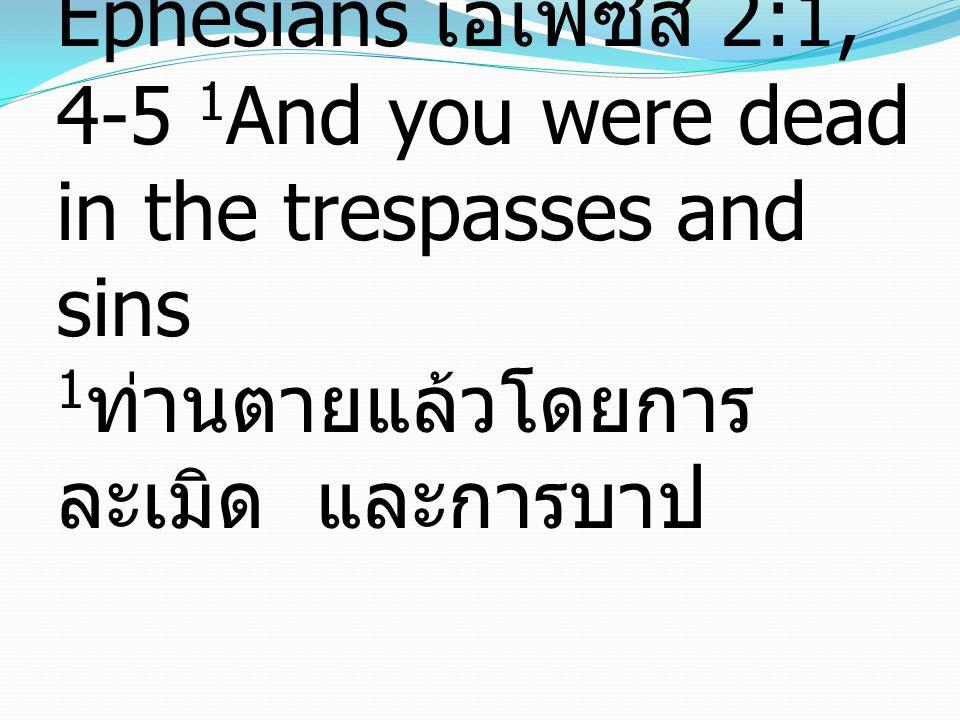 Ephesians เอเฟซัส 2:1, 4-5 1 And you were dead in the trespasses and sins 1 ท่านตายแล้วโดยการ ละเมิด และการบาป