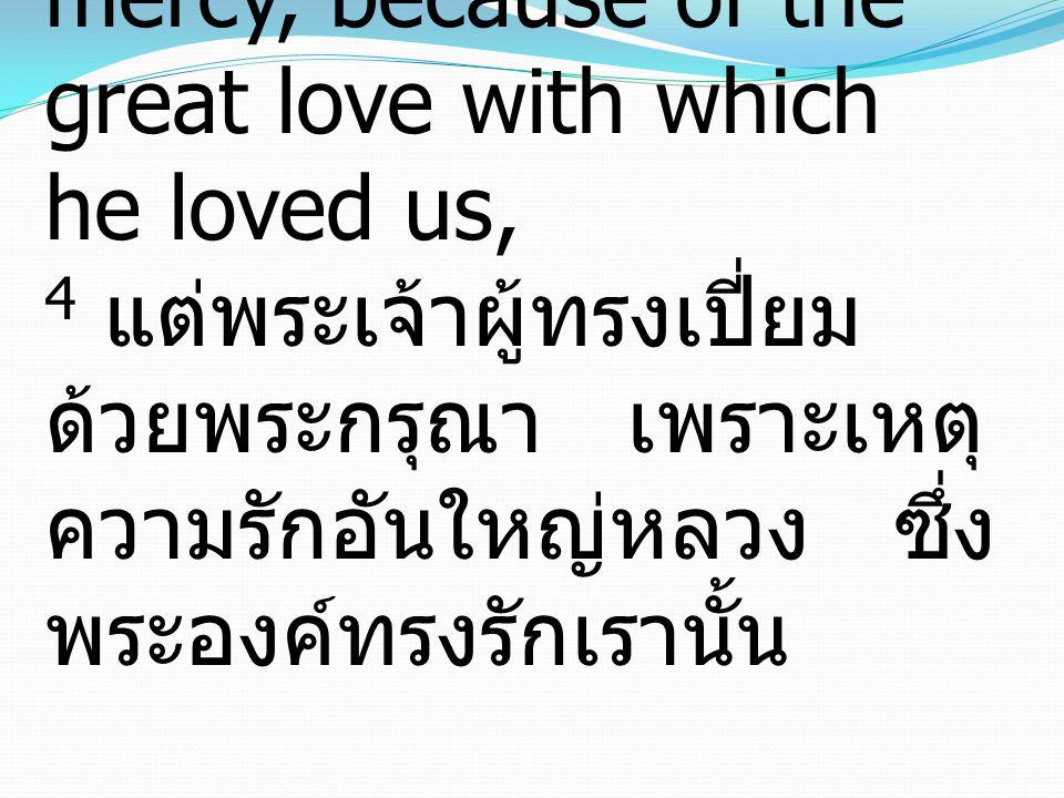 4 But God, being rich in mercy, because of the great love with which he loved us, 4 แต่พระเจ้าผู้ทรงเปี่ยม ด้วยพระกรุณา เพราะเหตุ ความรักอันใหญ่หลวง ซึ่ง พระองค์ทรงรักเรานั้น