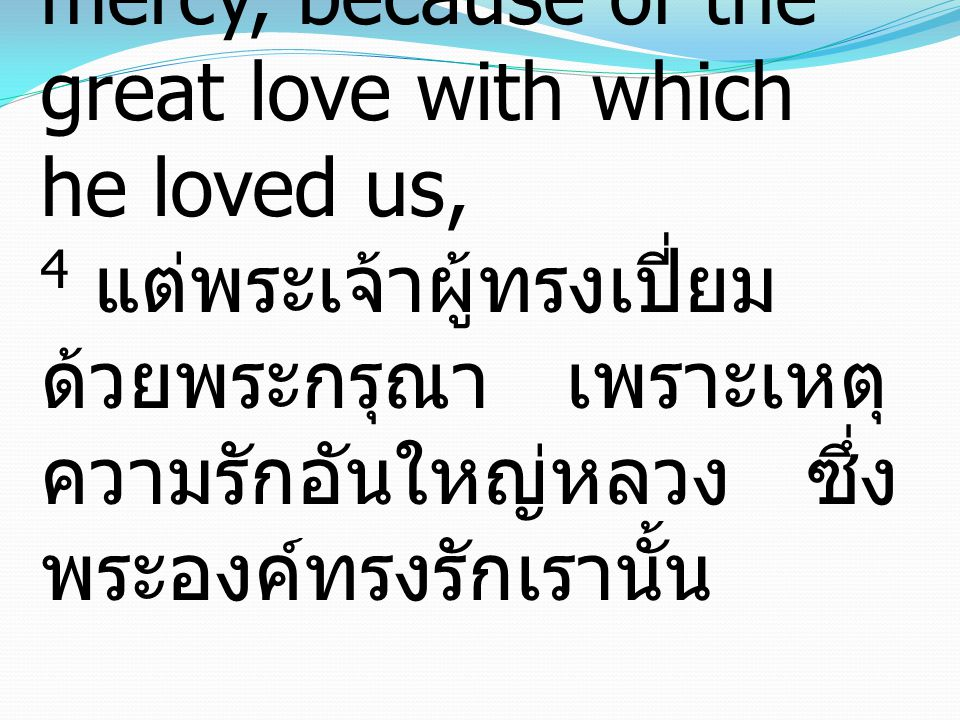 4 But God, being rich in mercy, because of the great love with which he loved us, 4 แต่พระเจ้าผู้ทรงเปี่ยม ด้วยพระกรุณา เพราะเหตุ ความรักอันใหญ่หลวง ซ