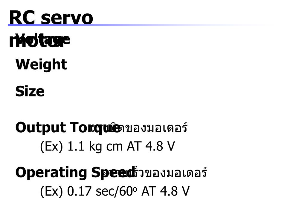 RC servo motor Voltage Output Torque แรงบิดของมอเตอร์ (Ex) 1.1 kg cm AT 4.8 V Operating Speed ความเร็วของมอเตอร์ (Ex) 0.17 sec/60 o AT 4.8 V Weight Si