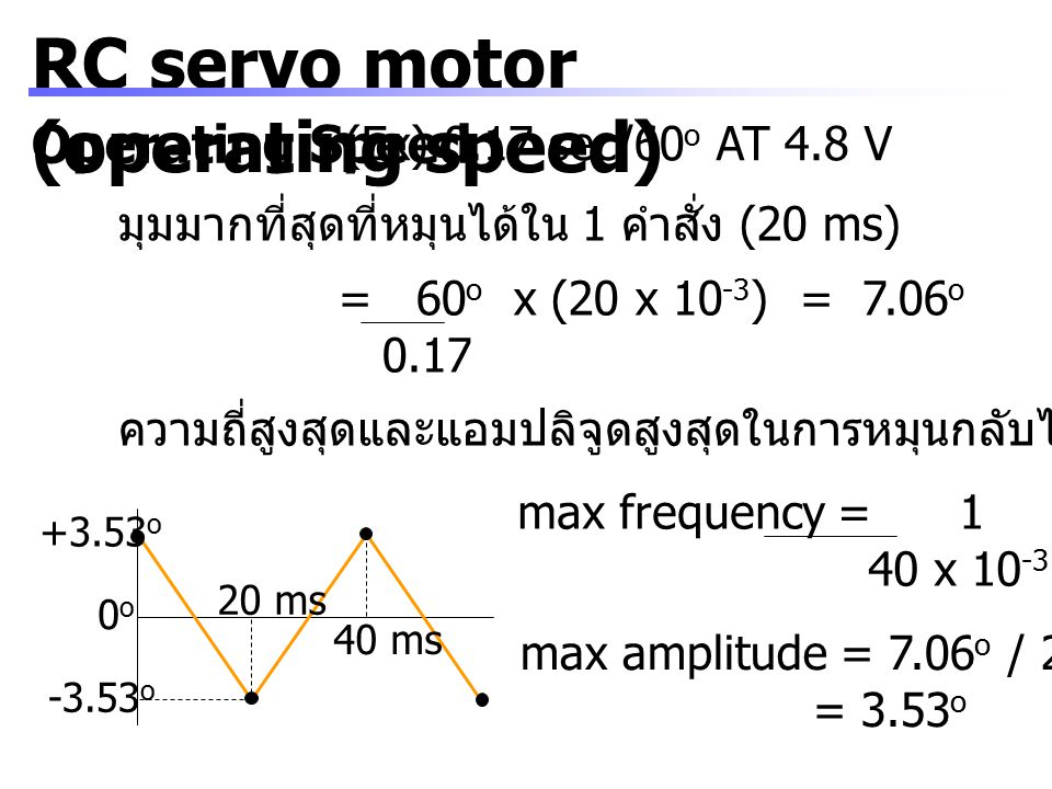 RC servo motor (operating speed) Operating Speed (Ex) 0.17 sec/60 o AT 4.8 V มุมมากที่สุดที่หมุนได้ใน 1 คำสั่ง (20 ms) = 60 o x (20 x 10 -3 ) = 7.06 o 0.17 ความถี่สูงสุดและแอมปลิจูดสูงสุดในการหมุนกลับไปกลับมา +3.53 o -3.53 o 0o0o 20 ms 40 ms max frequency = 1 = 25 Hz 40 x 10 -3 max amplitude = 7.06 o / 2 = 3.53 o
