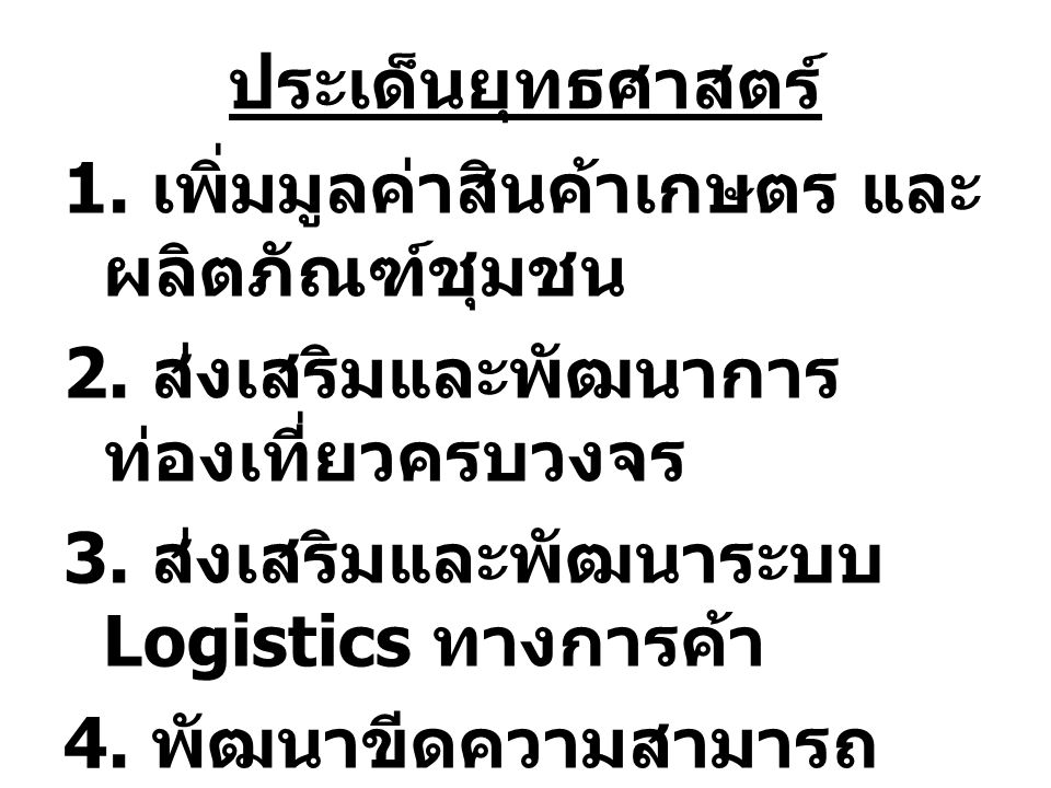 ประเด็นยุทธศาสตร์ 1. เพิ่มมูลค่าสินค้าเกษตร และ ผลิตภัณฑ์ชุมชน 2. ส่งเสริมและพัฒนาการ ท่องเที่ยวครบวงจร 3. ส่งเสริมและพัฒนาระบบ Logistics ทางการค้า 4.