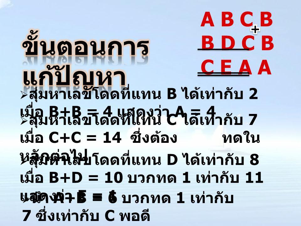  สุ่มหาเลขโดดที่แทน B ได้เท่ากับ 2 เมื่อ B+B = 4 แสดงว่า A = 4  สุ่มหาเลขโดดที่แทน C ได้เท่ากับ 7 เมื่อ C+C = 14 ซึ่งต้อง ทดใน หลักต่อไป  สุ่มหาเลข