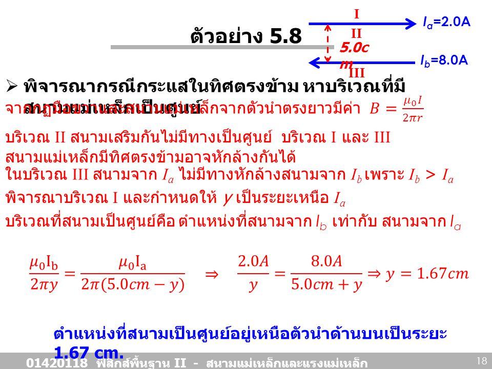 ตัวอย่าง 5.8  พิจารณากรณีกระแสในทิศตรงข้าม หาบริเวณที่มี สนามแม่เหล็กเป็นศูนย์ 01420118 ฟิสิกส์พื้นฐาน II - สนามแม่เหล็กและแรงแม่เหล็ก 18 I a =2.0A 5.0c m I b =8.0A I II III บริเวณ II สนามเสริมกันไม่มีทางเป็นศูนย์ บริเวณ I และ III สนามแม่เหล็กมีทิศตรงข้ามอาจหักล้างกันได้ ในบริเวณ III สนามจาก I a ไม่มีทางหักล้างสนามจาก I b เพราะ I b > I a พิจารณาบริเวณ I และกำหนดให้ y เป็นระยะเหนือ I a บริเวณที่สนามเป็นศูนย์คือ ตำแหน่งที่สนามจาก I b เท่ากับ สนามจาก I a ตำแหน่งที่สนามเป็นศูนย์อยู่เหนือตัวนำด้านบนเป็นระยะ 1.67 cm.