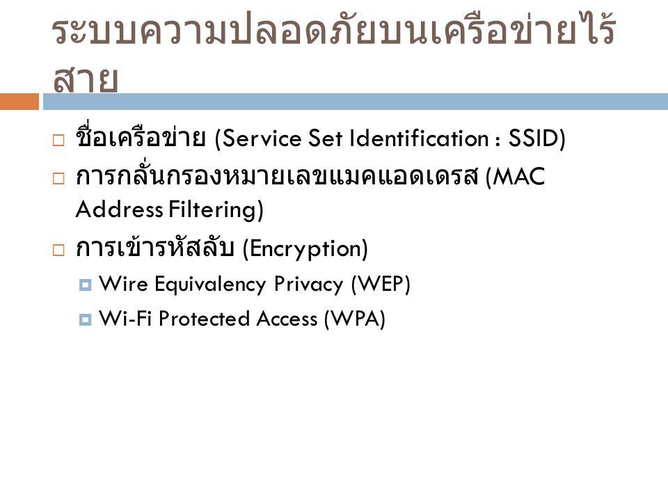 ระบบความปลอดภัยบนเครือข่ายไร้ สาย  ชื่อเครือข่าย (Service Set Identification : SSID)  การกลั่นกรองหมายเลขแมคแอดเดรส (MAC Address Filtering)  การเข้ารหัสลับ (Encryption)  Wire Equivalency Privacy (WEP)  Wi-Fi Protected Access (WPA)