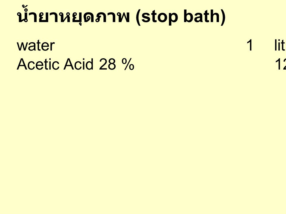 น้ำยาคงสภาพ (fixer of fixing bath) water 50 O C600cc Sodium Thiosulphate(Hypo)240 g Sodium Sulphite15g Acrtic Acid 28%48cc Boric Acid crystals7.5 g Potassium Alum15g เติมน้ำจนครบ 1000 cc