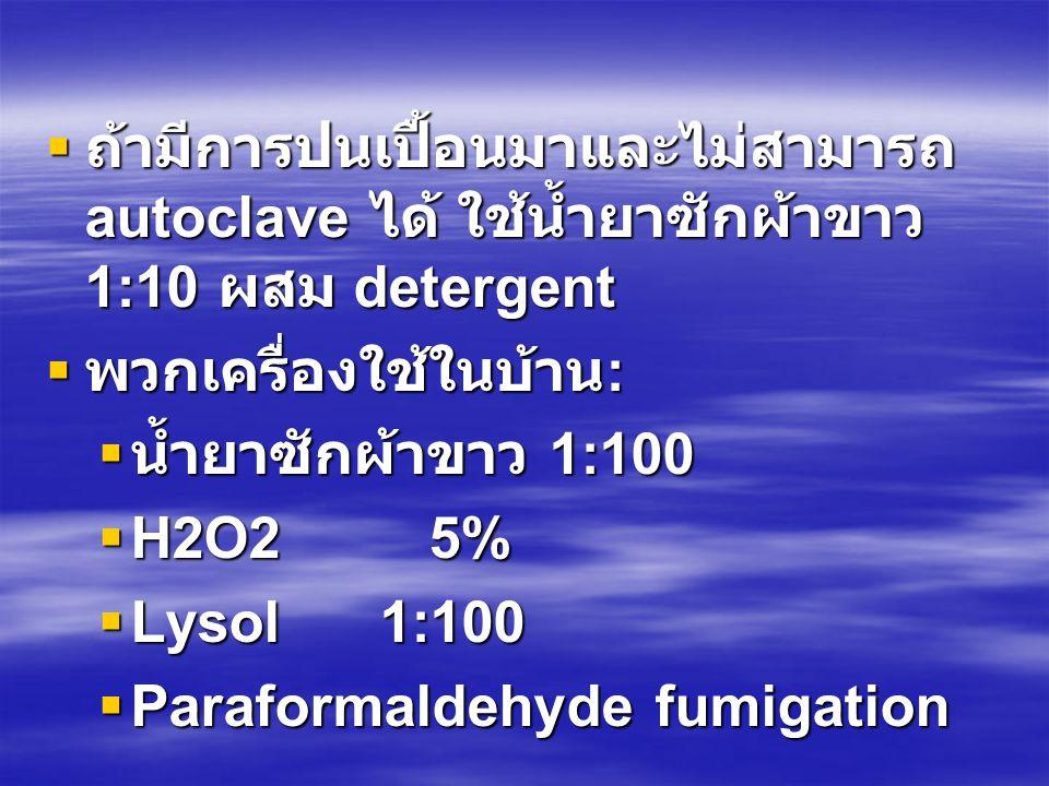  ถ้ามีการปนเปื้อนมาและไม่สามารถ autoclave ได้ ใช้น้ำยาซักผ้าขาว 1:10 ผสม detergent  พวกเครื่องใช้ในบ้าน :  น้ำยาซักผ้าขาว 1:100  H2O2 5%  Lysol 1:100  Paraformaldehyde fumigation