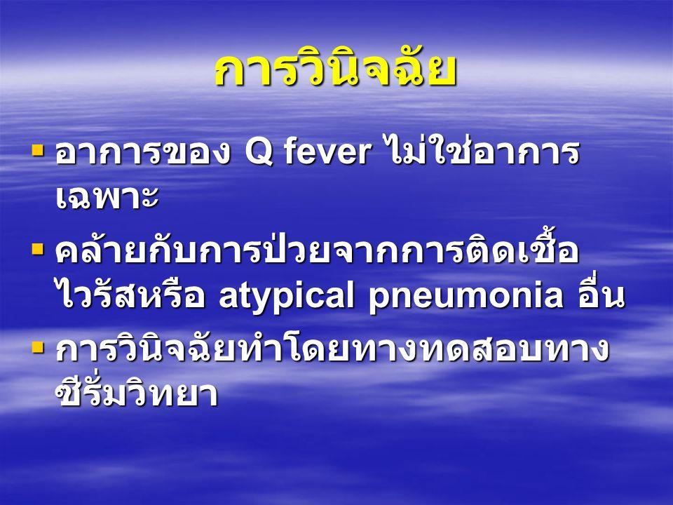 การวินิจฉัย  อาการของ Q fever ไม่ใช่อาการ เฉพาะ  คล้ายกับการป่วยจากการติดเชื้อ ไวรัสหรือ atypical pneumonia อื่น  การวินิจฉัยทำโดยทางทดสอบทาง ซีรั่มวิทยา