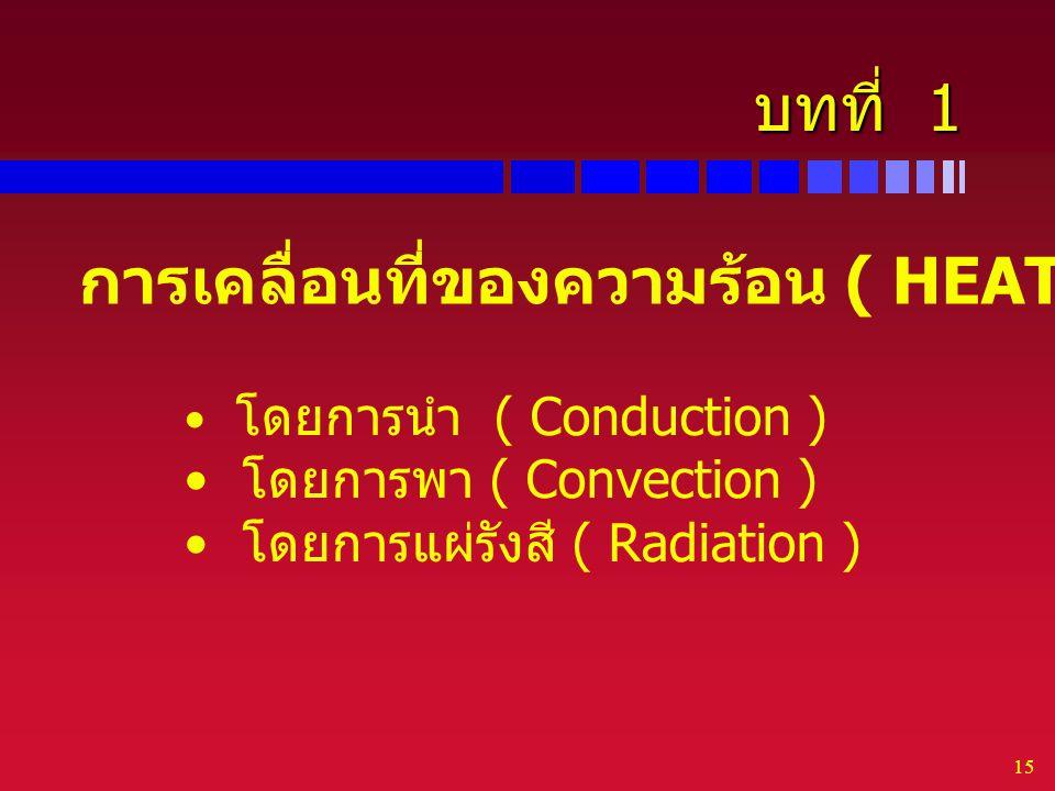 15 บทที่ 1 การเคลื่อนที่ของความร้อน ( HEAT TRANSFER ) โดยการนำ ( Conduction ) โดยการพา ( Convection ) โดยการแผ่รังสี ( Radiation )