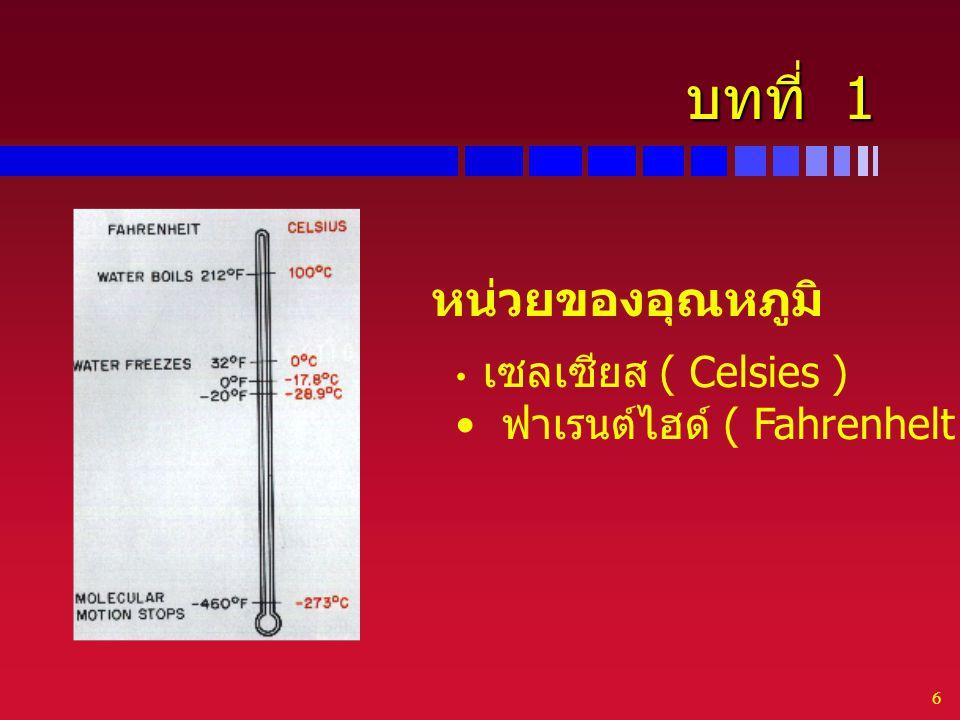 6 บทที่ 1 หน่วยของอุณหภูมิ เซลเซียส ( Celsies ) ฟาเรนต์ไฮด์ ( Fahrenhelt )