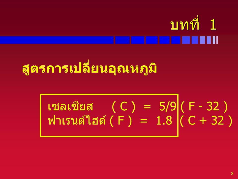 8 บทที่ 1 สูตรการเปลี่ยนอุณหภูมิ เซลเซียส ( C ) = 5/9 ( F - 32 ) ฟาเรนต์ไฮด์ ( F ) = 1.8 ( C + 32 )