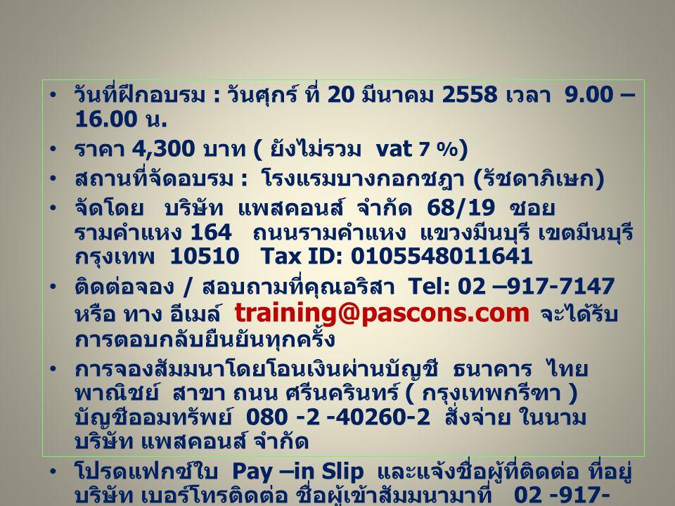 วันที่ฝึกอบรม : วันศุกร์ ที่ 20 มีนาคม 2558 เวลา 9.00 – 16.00 น. ราคา 4,300 บาท ( ยังไม่รวม vat 7 % ) สถานที่จัดอบรม : โรงแรมบางกอกชฎา ( รัชดาภิเษก )