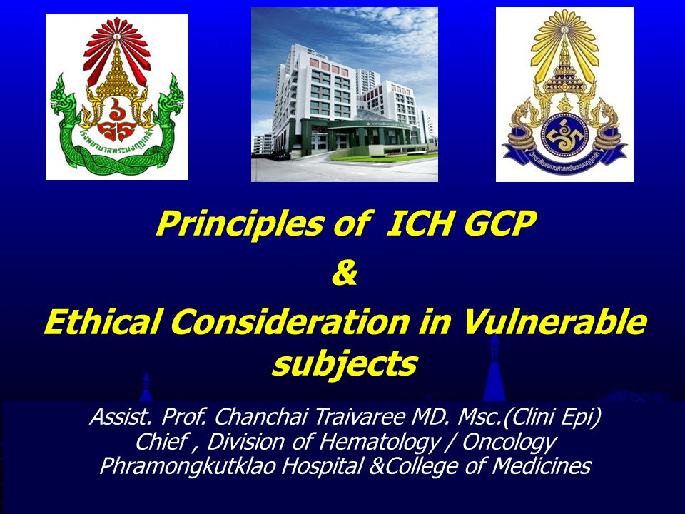 PHRAMONGKUTKLAO COLLEGE OF MEDICINE 13 Principles of ICH-GCP 8 Each individual involved in conducting a trial should be qualified by education, training, and experience to perform his or her respective task(s).