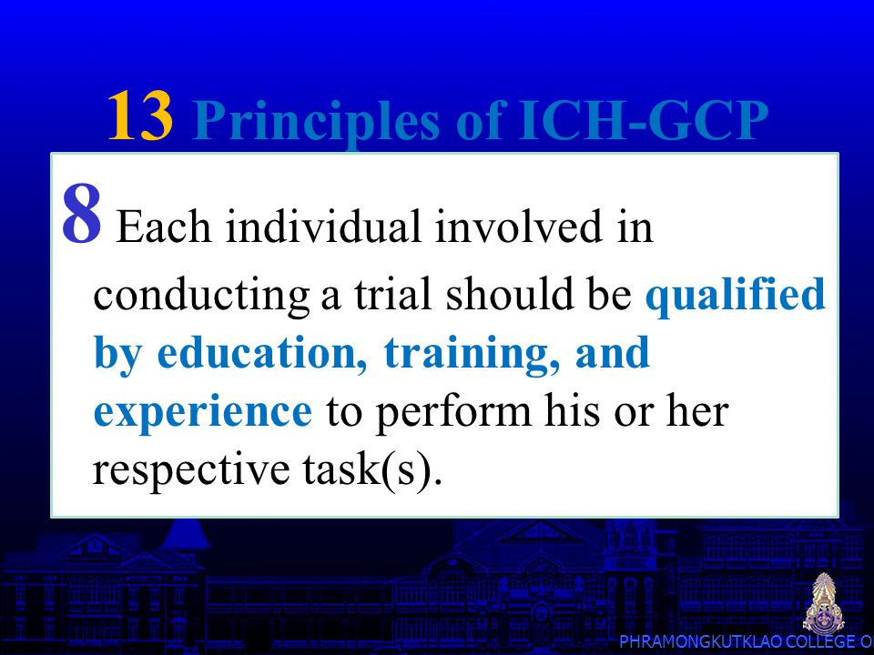 PHRAMONGKUTKLAO COLLEGE OF MEDICINE 13 Principles of ICH-GCP 8 Each individual involved in conducting a trial should be qualified by education, traini
