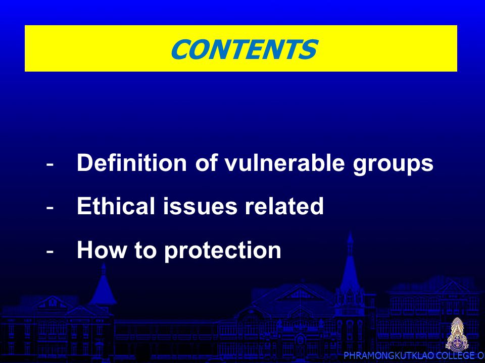 PHRAMONGKUTKLAO COLLEGE OF MEDICINE CONTENTS -Definition of vulnerable groups -Ethical issues related -How to protection