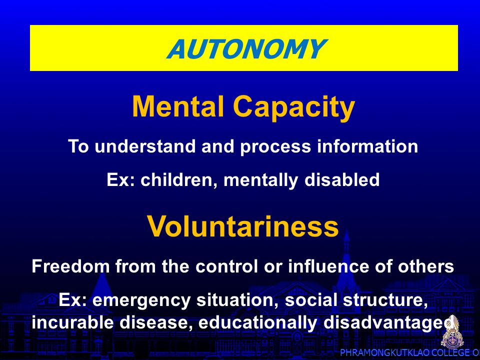 PHRAMONGKUTKLAO COLLEGE OF MEDICINE AUTONOMY Mental Capacity To understand and process information Ex: children, mentally disabled Voluntariness Freed