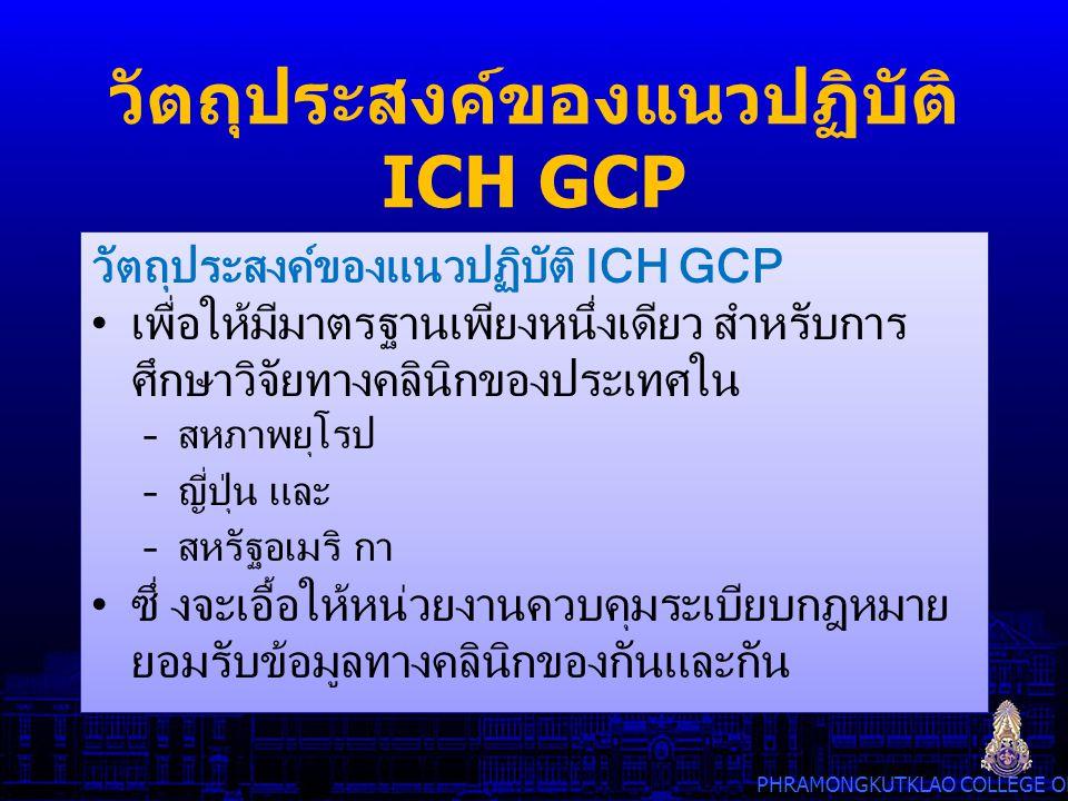 PHRAMONGKUTKLAO COLLEGE OF MEDICINE วัตถุประสงค์ของแนวปฏิบัติ ICH GCP เพื่อให้มีมาตรฐานเพียงหนึ่งเดียว สําหรับการ ศึกษาวิจัยทางคลินิกของประเทศใน –สหภา