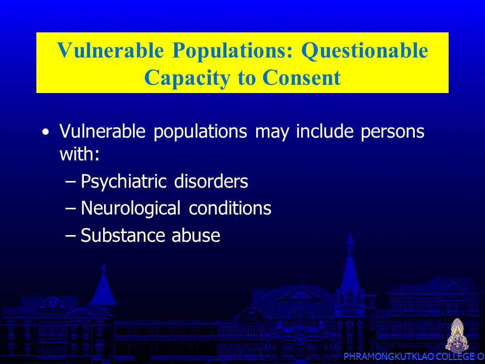 PHRAMONGKUTKLAO COLLEGE OF MEDICINE Vulnerable Populations: Questionable Capacity to Consent Vulnerable populations may include persons with: –Psychia