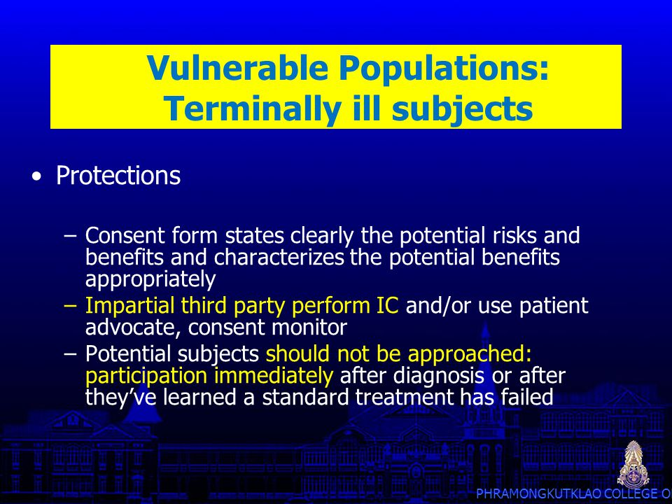 PHRAMONGKUTKLAO COLLEGE OF MEDICINE Vulnerable Populations: Terminally ill subjects Protections –Consent form states clearly the potential risks and b