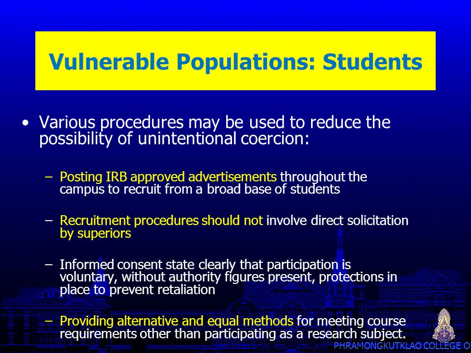 PHRAMONGKUTKLAO COLLEGE OF MEDICINE Vulnerable Populations: Students Various procedures may be used to reduce the possibility of unintentional coercio