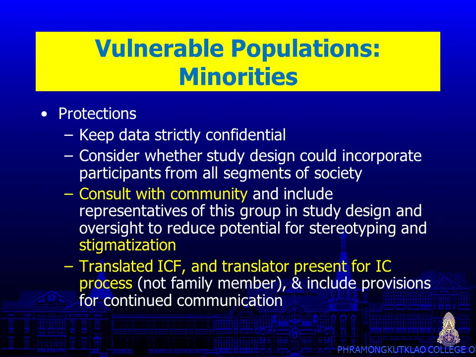 PHRAMONGKUTKLAO COLLEGE OF MEDICINE Vulnerable Populations: Minorities Protections –Keep data strictly confidential –Consider whether study design cou