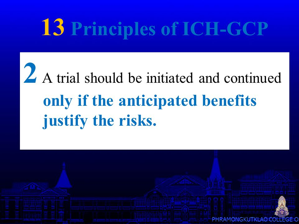PHRAMONGKUTKLAO COLLEGE OF MEDICINE 13 Principles of ICH-GCP 13 Systems with procedures that assure the quality of every aspect of the trial should be implemented.
