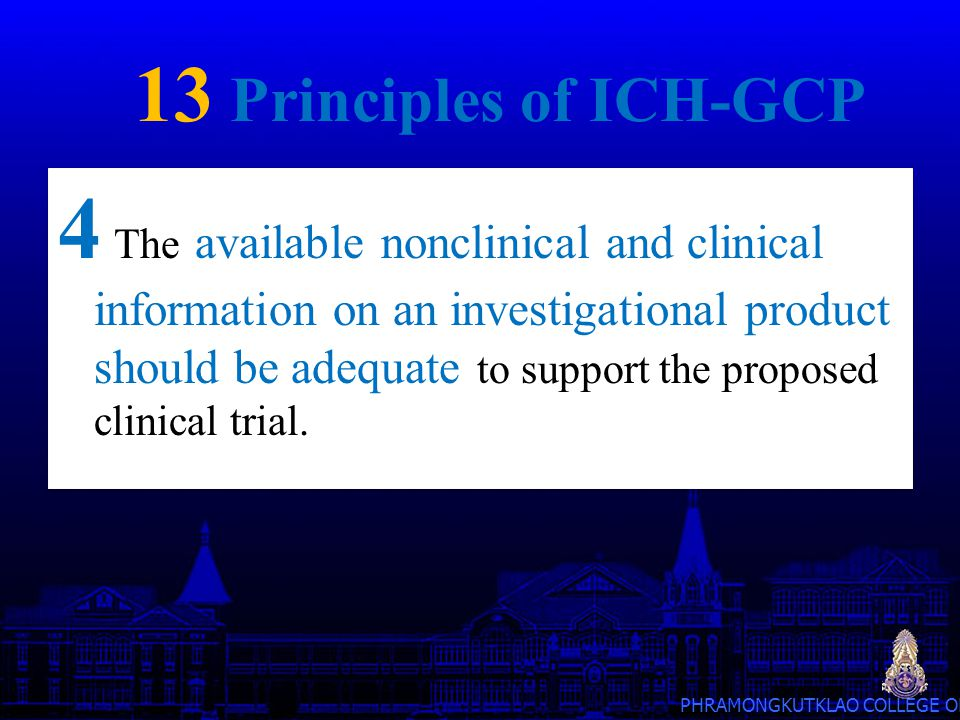 PHRAMONGKUTKLAO COLLEGE OF MEDICINE 13 Principles of ICH-GCP 5 Clinical trials should be scientifically sound, and described in a clear, detailed protocol.