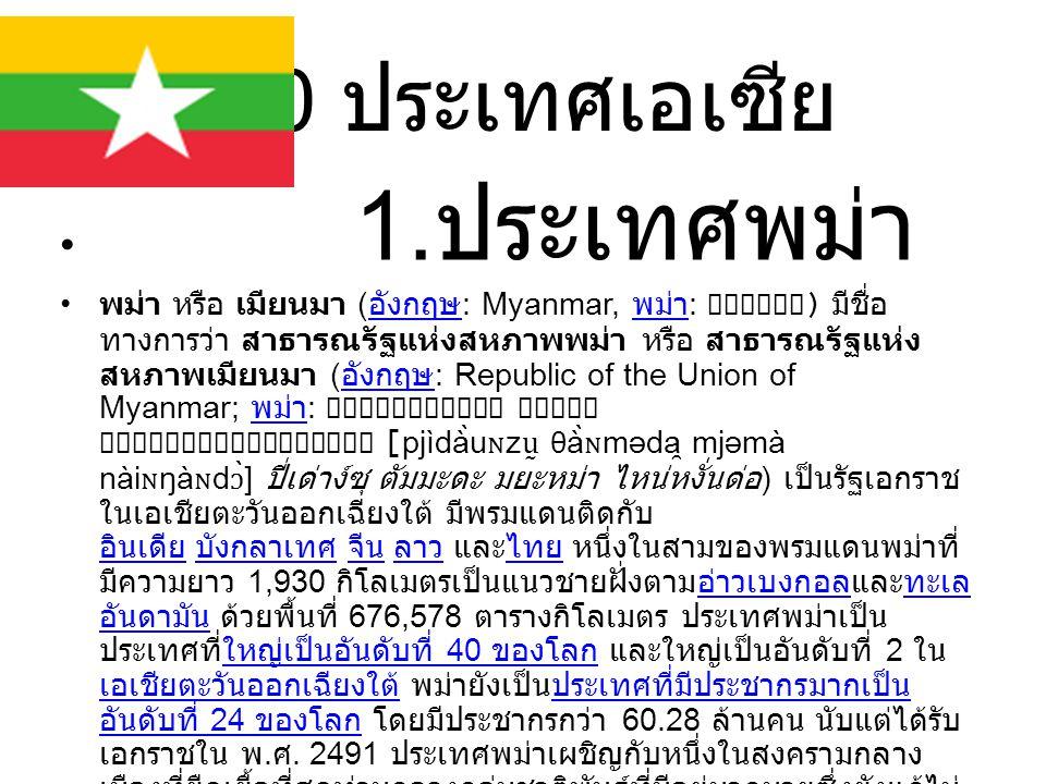 10 ประเทศเอเซีย 1. ประเทศพม่า พม่า หรือ เมียนมา ( อังกฤษ : Myanmar, พม่า : ) มีชื่อ ทางการว่า สาธารณรัฐแห่งสหภาพพม่า หรือ สาธารณรัฐแห่ง สหภาพเมียนมา (
