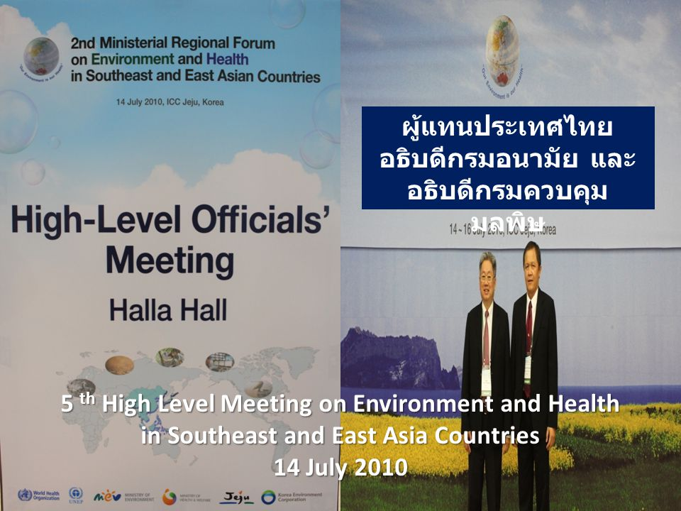 5 th High Level Meeting on Environment and Health in Southeast and East Asia Countries 14 July 2010 ผู้แทนประเทศไทย อธิบดีกรมอนามัย และ อธิบดีกรมควบคุม มลพิษ