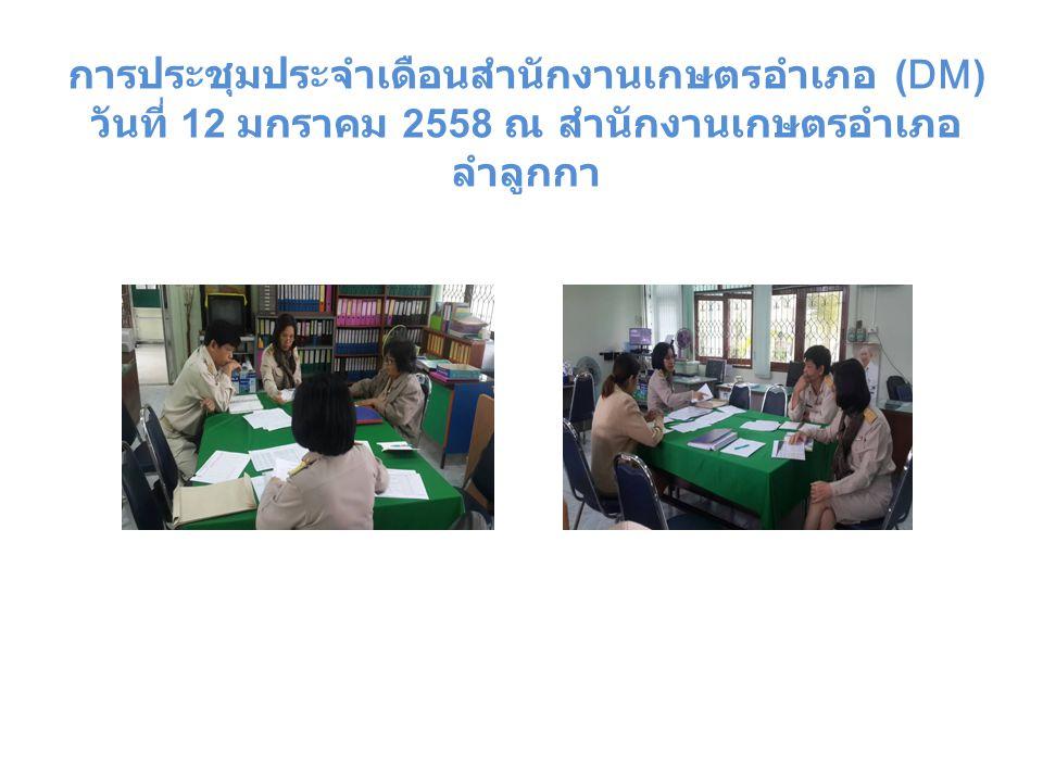 การประชุมประจำเดือนสำนักงานเกษตรอำเภอ (DM) วันที่ 12 มกราคม 2558 ณ สำนักงานเกษตรอำเภอ ลำลูกกา
