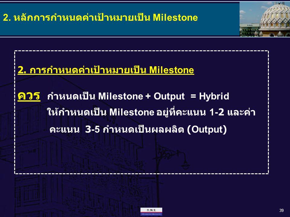 39 2. การกำหนดค่าเป้าหมายเป็น Milestone ควร กำหนดเป็น Milestone + Output = Hybrid ให้กำหนดเป็น Milestone อยู่ที่คะแนน 1-2 และค่า คะแนน 3-5 กำหนดเป็นผล