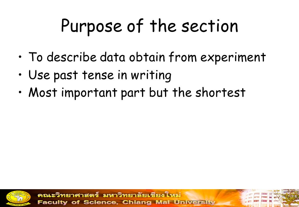 Purpose of the section To describe data obtain from experiment Use past tense in writing Most important part but the shortest