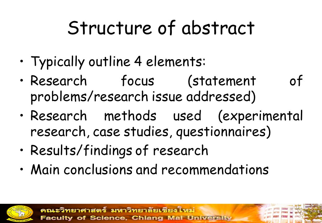 Structure of abstract Typically outline 4 elements: Research focus (statement of problems/research issue addressed) Research methods used (experimenta