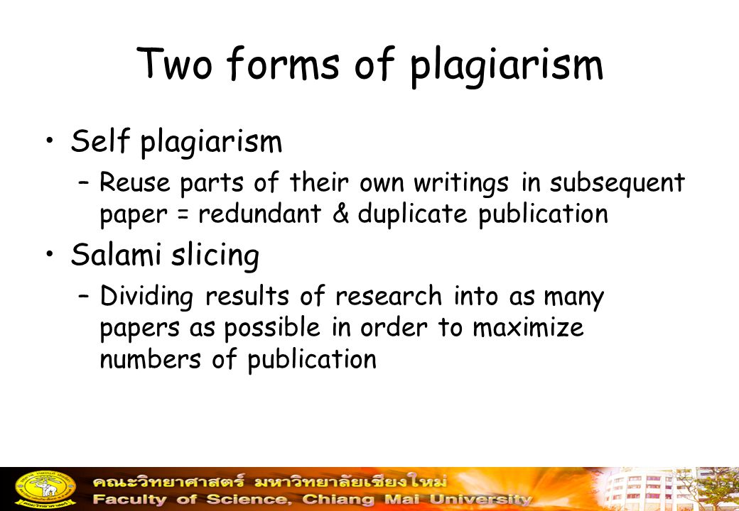 Two forms of plagiarism Self plagiarism –Reuse parts of their own writings in subsequent paper = redundant & duplicate publication Salami slicing –Div