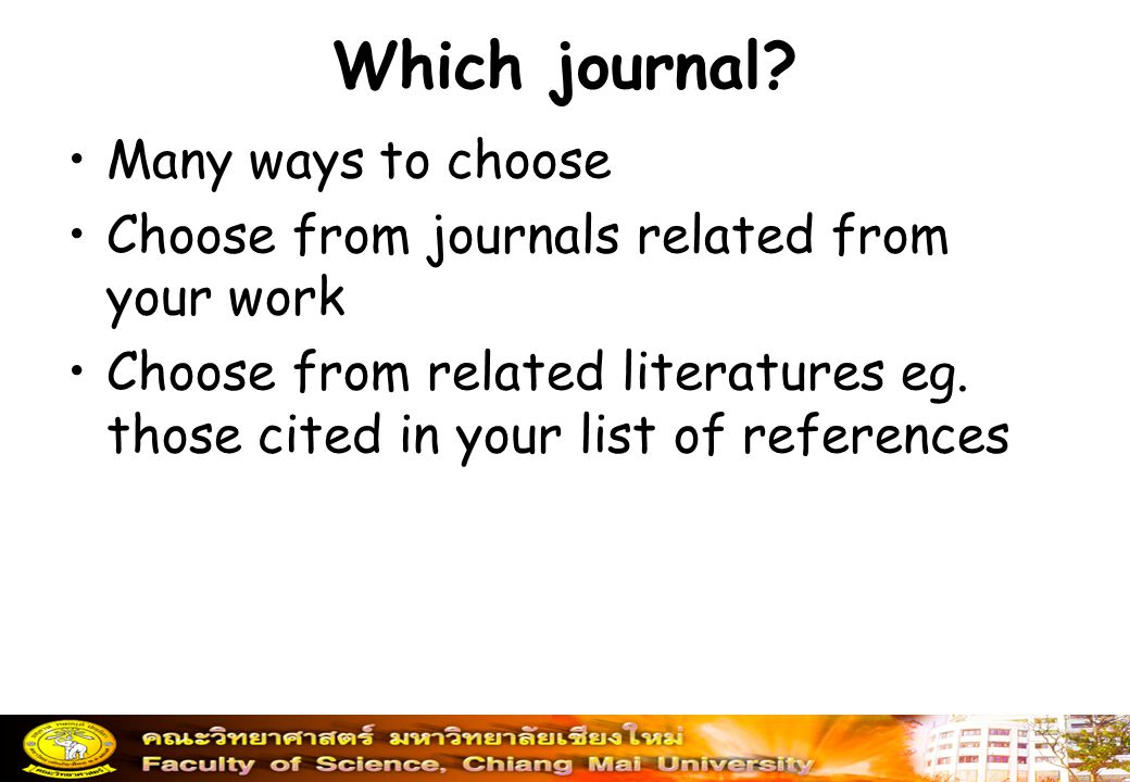 Which journal? Many ways to choose Choose from journals related from your work Choose from related literatures eg. those cited in your list of referen