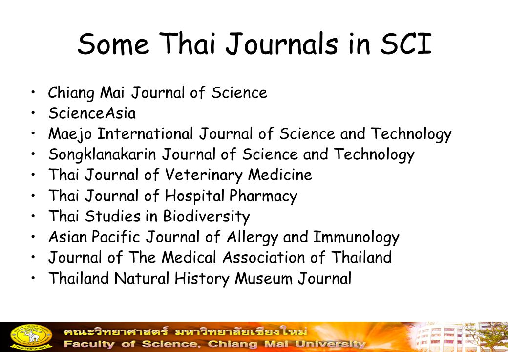 Some Thai Journals in SCI Chiang Mai Journal of Science ScienceAsia Maejo International Journal of Science and Technology Songklanakarin Journal of Science and Technology Thai Journal of Veterinary Medicine Thai Journal of Hospital Pharmacy Thai Studies in Biodiversity Asian Pacific Journal of Allergy and Immunology Journal of The Medical Association of Thailand Thailand Natural History Museum Journal