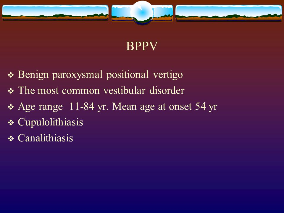 BPPV  Benign paroxysmal positional vertigo  The most common vestibular disorder  Age range 11-84 yr. Mean age at onset 54 yr  Cupulolithiasis  Ca