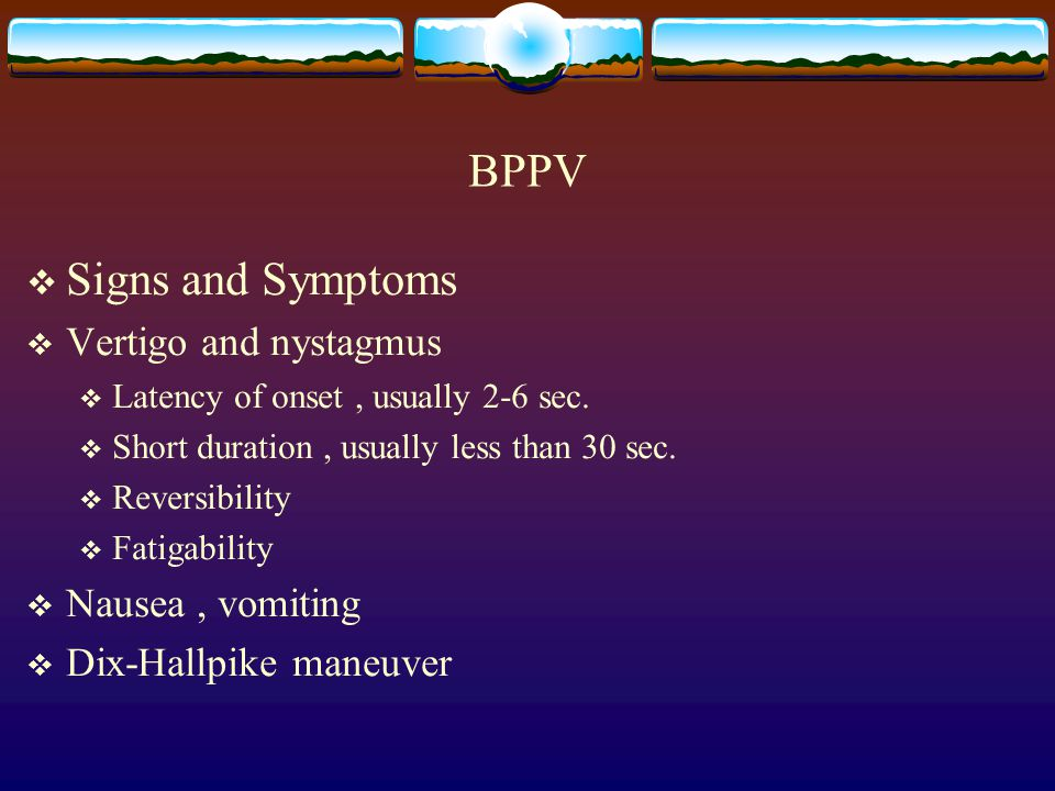 BPPV  Signs and Symptoms  Vertigo and nystagmus  Latency of onset, usually 2-6 sec.  Short duration, usually less than 30 sec.  Reversibility  F