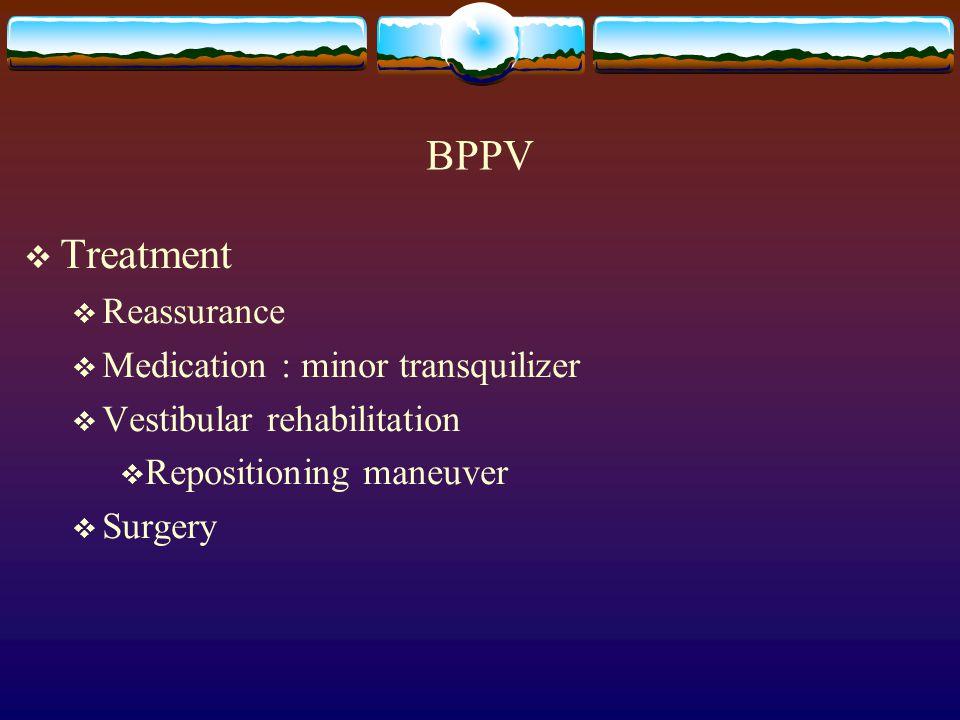 BPPV  Treatment  Reassurance  Medication : minor transquilizer  Vestibular rehabilitation  Repositioning maneuver  Surgery