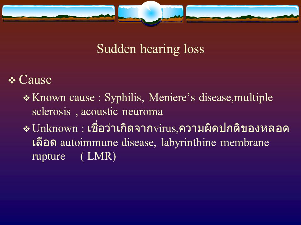 Sudden hearing loss  Cause  Known cause : Syphilis, Meniere's disease,multiple sclerosis, acoustic neuroma  Unknown : เชื่อว่าเกิดจาก virus, ความผิ