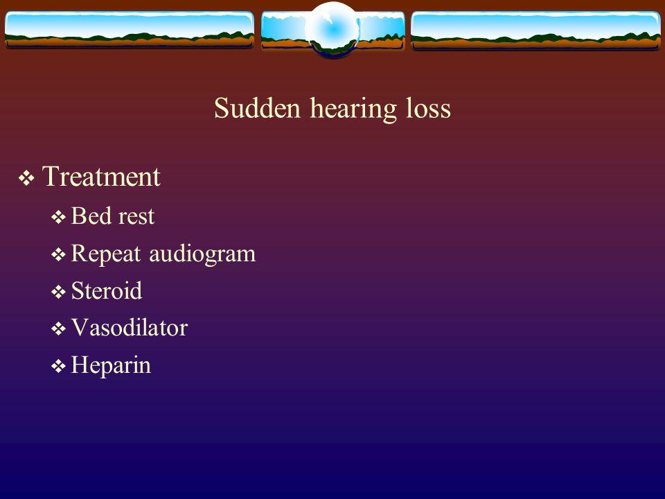 Sudden hearing loss  Treatment  Bed rest  Repeat audiogram  Steroid  Vasodilator  Heparin