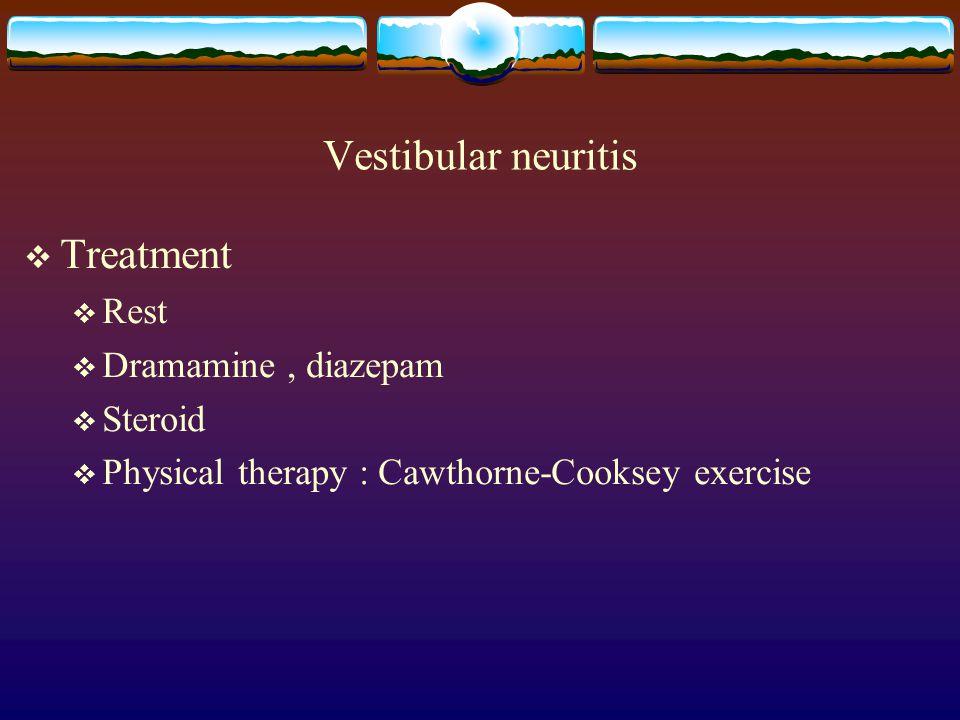 Vestibular neuritis  Treatment  Rest  Dramamine, diazepam  Steroid  Physical therapy : Cawthorne-Cooksey exercise
