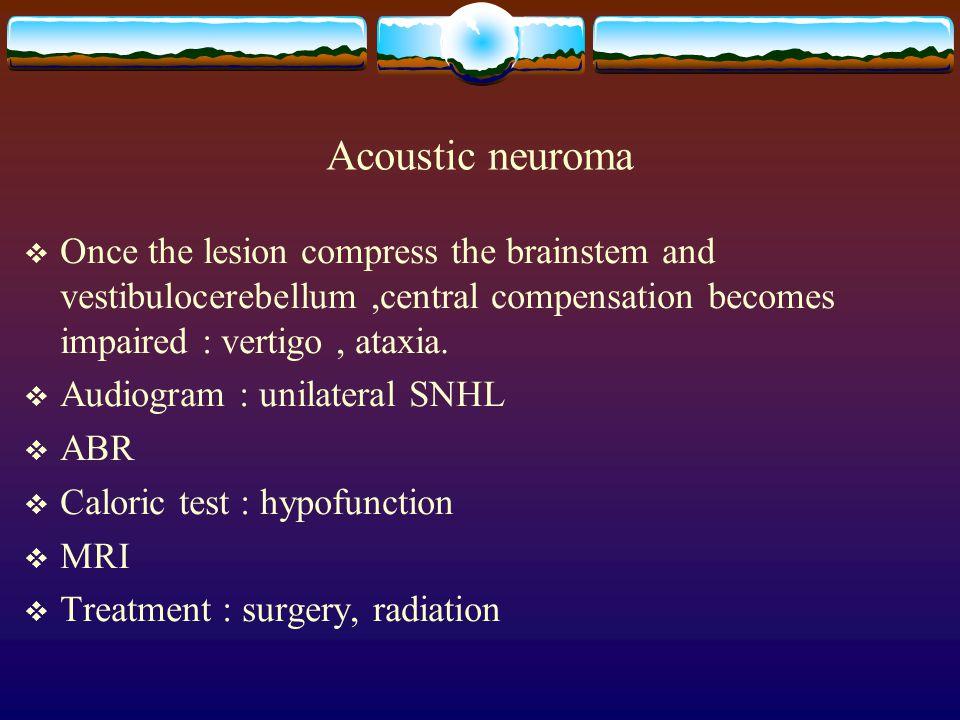 Acoustic neuroma  Once the lesion compress the brainstem and vestibulocerebellum,central compensation becomes impaired : vertigo, ataxia.  Audiogram